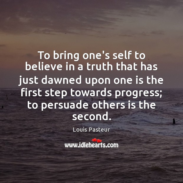 Louis Pasteur Picture Quote image saying: To bring one's self to believe in a truth that has just