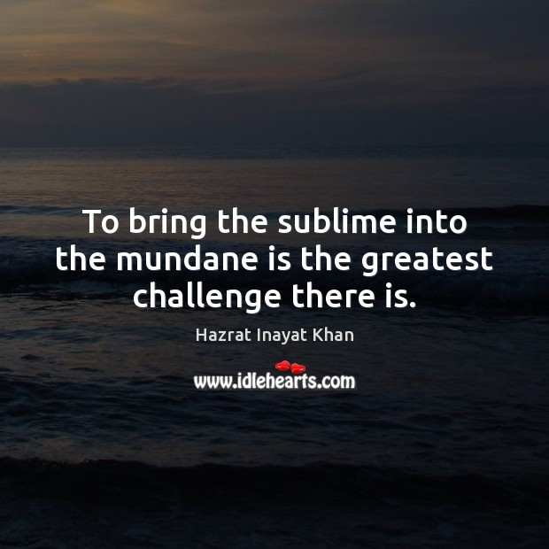 To bring the sublime into the mundane is the greatest challenge there is. Hazrat Inayat Khan Picture Quote