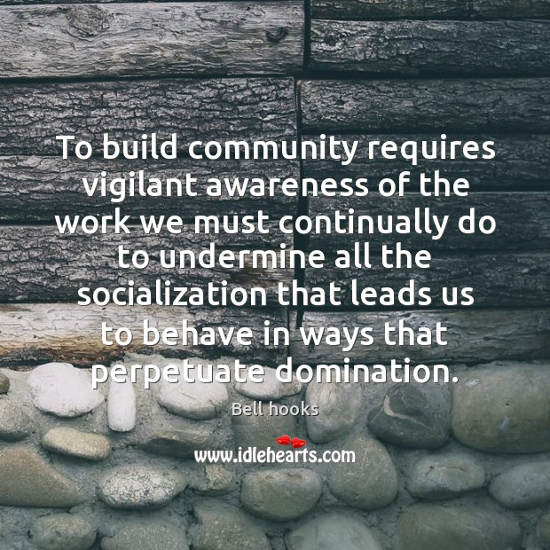 To build community requires vigilant awareness of the work we must continually Bell hooks Picture Quote