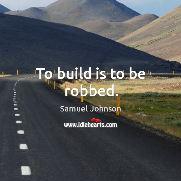 To build is to be robbed. Image
