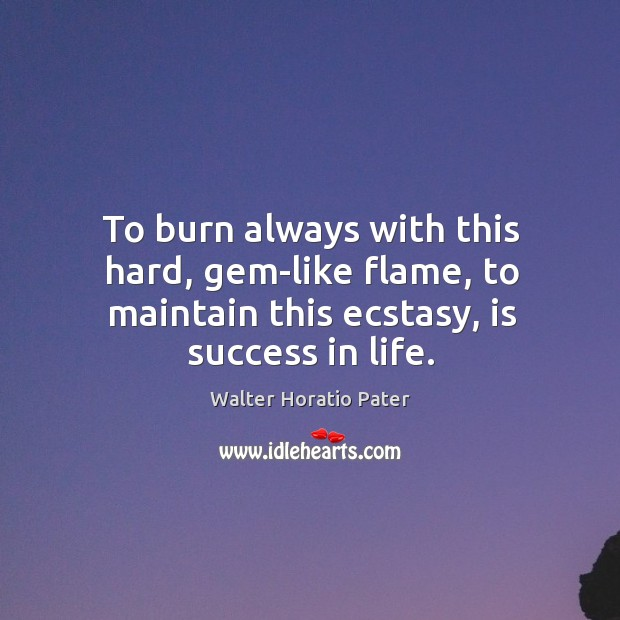 To burn always with this hard, gem-like flame, to maintain this ecstasy, is success in life. Walter Horatio Pater Picture Quote