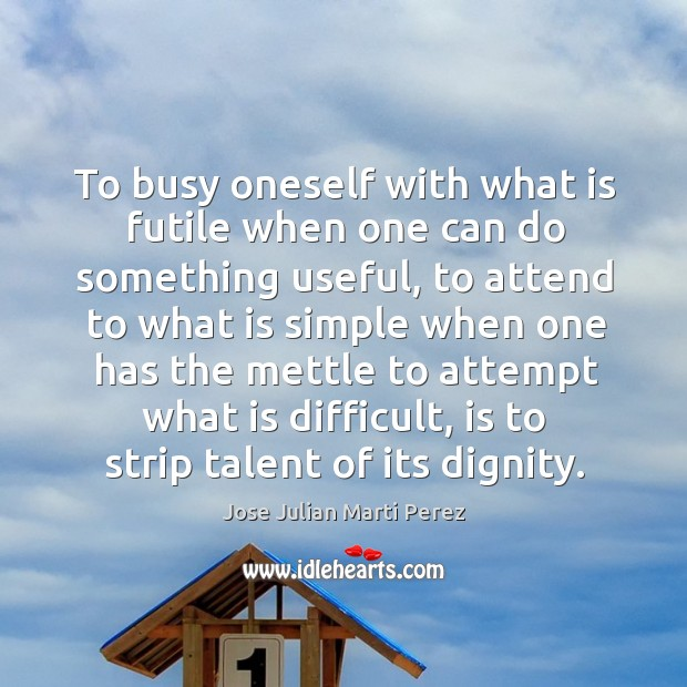 To busy oneself with what is futile when one can do something useful Jose Julian Marti Perez Picture Quote