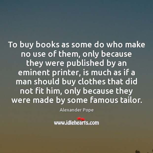 To buy books as some do who make no use of them, Alexander Pope Picture Quote