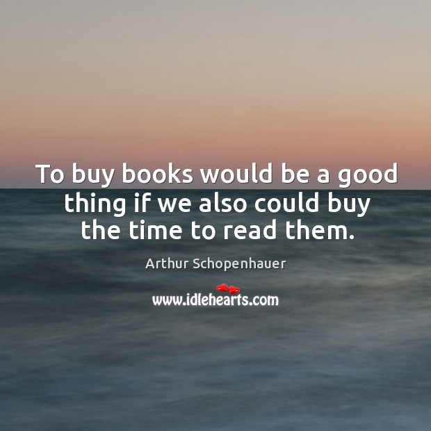 To buy books would be a good thing if we also could buy the time to read them. Image