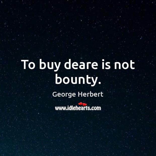 To buy deare is not bounty. Image