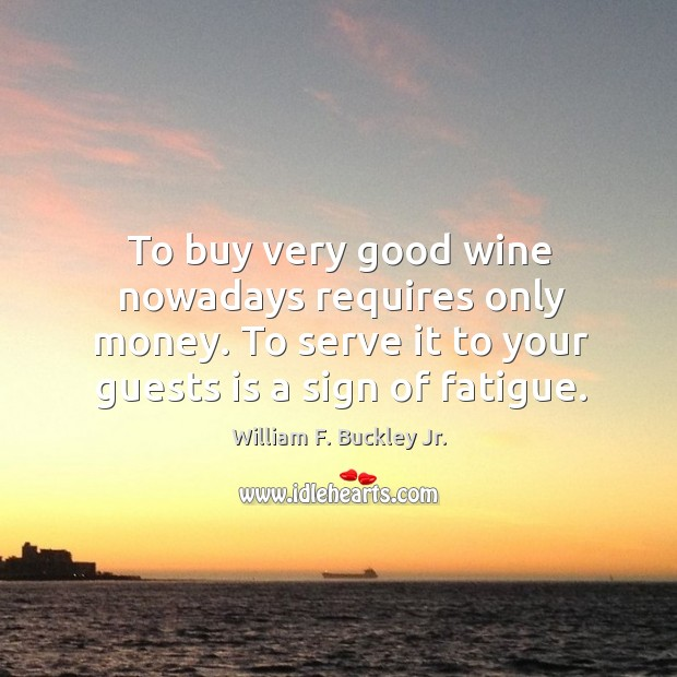To buy very good wine nowadays requires only money. To serve it to your guests is a sign of fatigue. Image