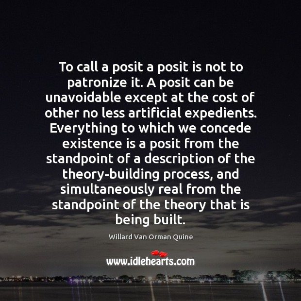 To call a posit a posit is not to patronize it. A Willard Van Orman Quine Picture Quote