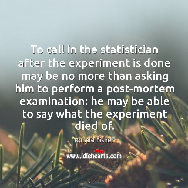 To call in the statistician after the experiment is done may be no more than asking him Ronald Fisher Picture Quote