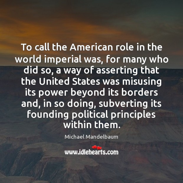 Image, To call the American role in the world imperial was, for many
