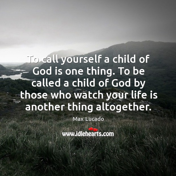 To call yourself a child of God is one thing. To be Image