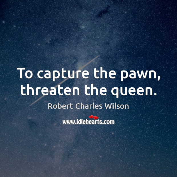 To capture the pawn, threaten the queen. Robert Charles Wilson Picture Quote