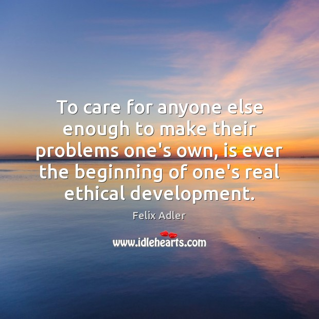 To care for anyone else enough to make their problems one's own, Felix Adler Picture Quote
