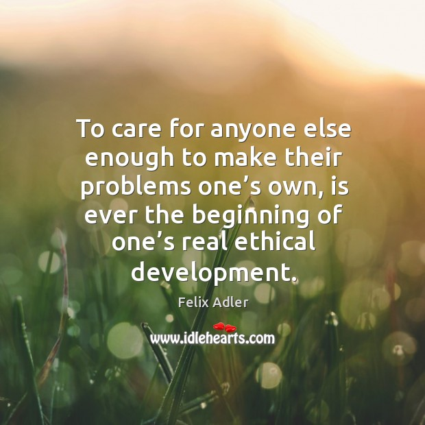 To care for anyone else enough to make their problems one's own, is ever the beginning of one's real ethical development. Felix Adler Picture Quote
