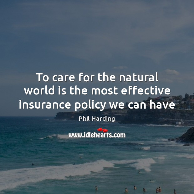 To care for the natural world is the most effective insurance policy we can have Image