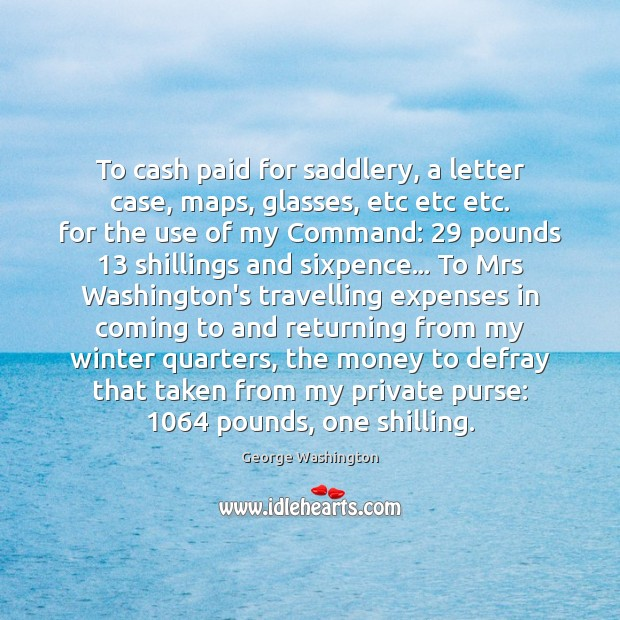 To cash paid for saddlery, a letter case, maps, glasses, etc etc George Washington Picture Quote