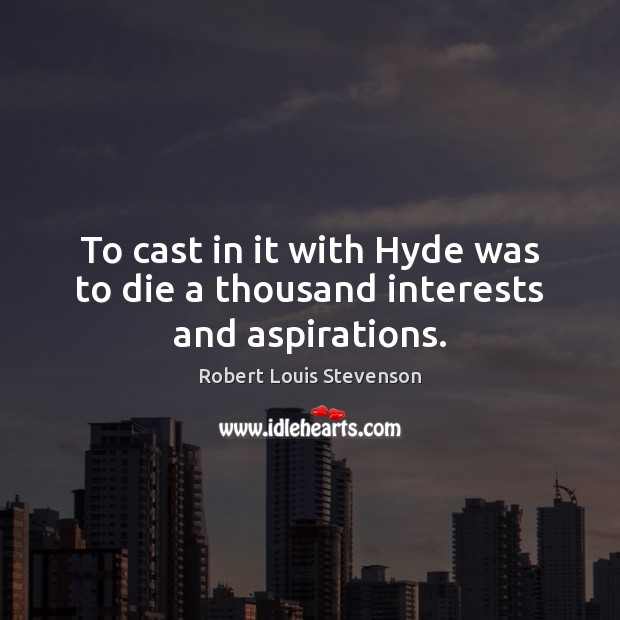 To cast in it with Hyde was to die a thousand interests and aspirations. Robert Louis Stevenson Picture Quote