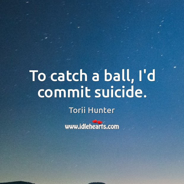 To catch a ball, I'd commit suicide. Torii Hunter Picture Quote