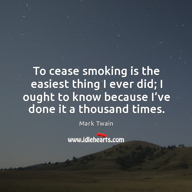 To cease smoking is the easiest thing I ever did; I ought to know because I've done it a thousand times. Smoking Quotes Image