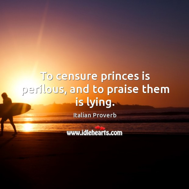 To censure princes is perilous, and to praise them is lying. Image
