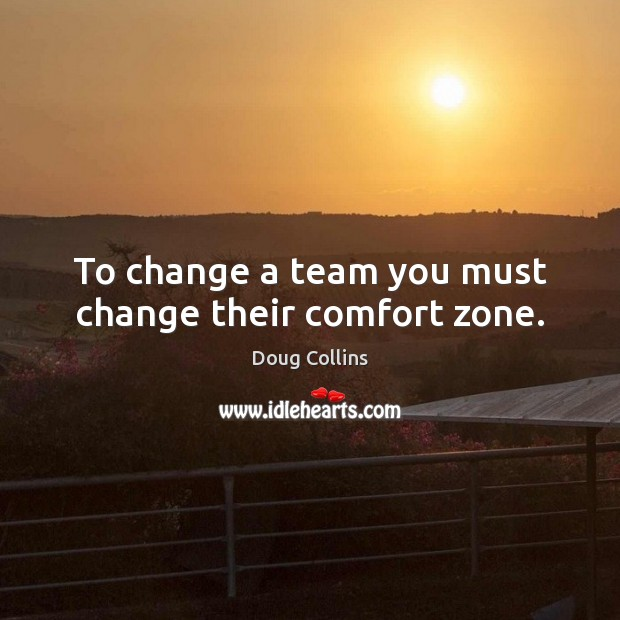 To change a team you must change their comfort zone. Image
