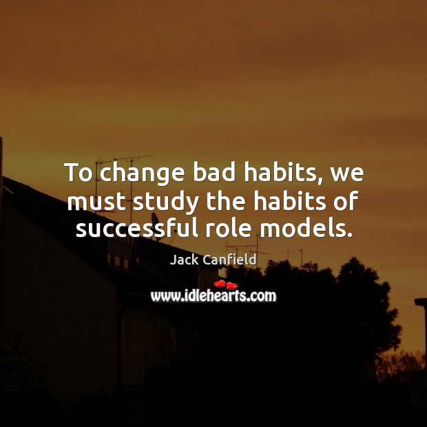 To change bad habits, we must study the habits of successful role models. Jack Canfield Picture Quote