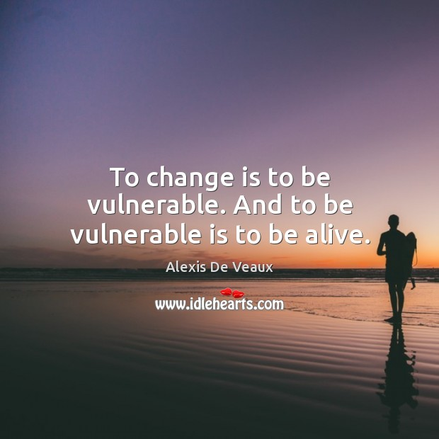 To change is to be vulnerable. And to be vulnerable is to be alive. Change Quotes Image