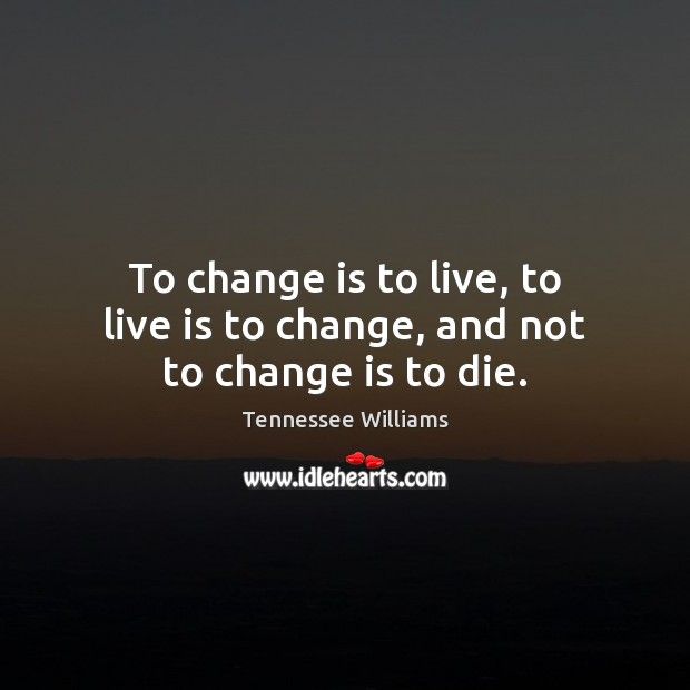 To change is to live, to live is to change, and not to change is to die. Tennessee Williams Picture Quote