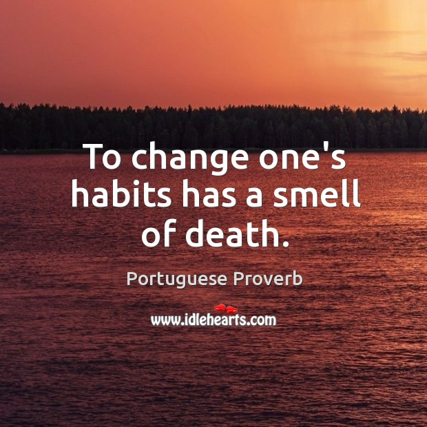 To change one's habits has a smell of death. Image