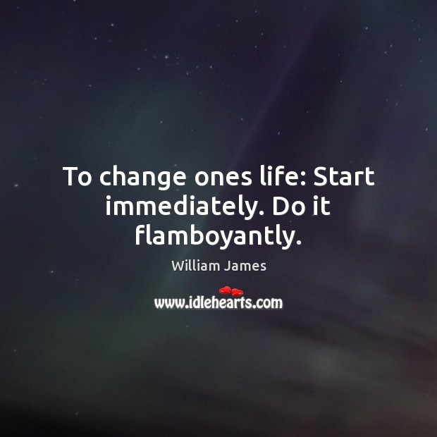 To change ones life: Start immediately. Do it flamboyantly. Image