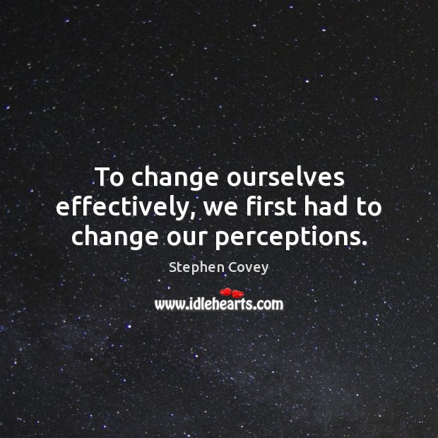 To change ourselves effectively, we first had to change our perceptions. Image