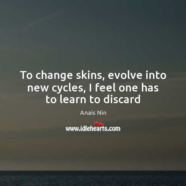 To change skins, evolve into new cycles, I feel one has to learn to discard Anais Nin Picture Quote