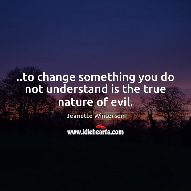 ..to change something you do not understand is the true nature of evil. Image
