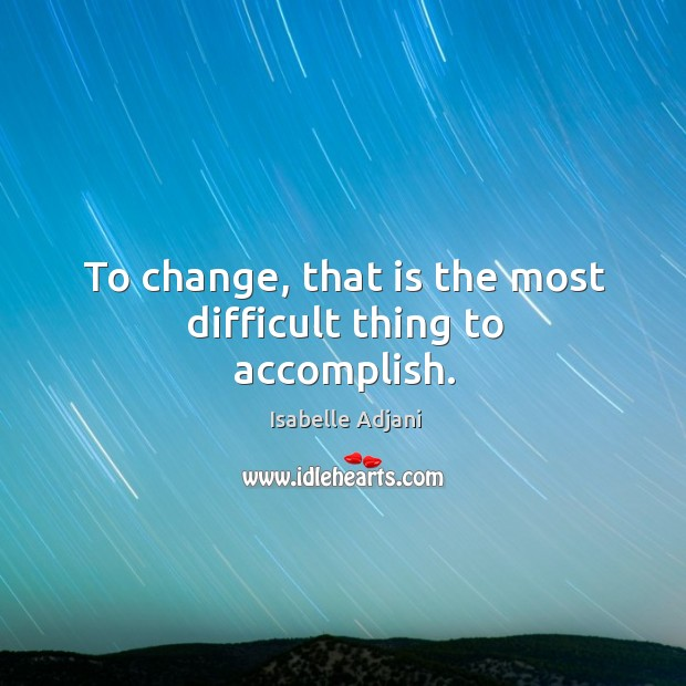To change, that is the most difficult thing to accomplish. Isabelle Adjani Picture Quote