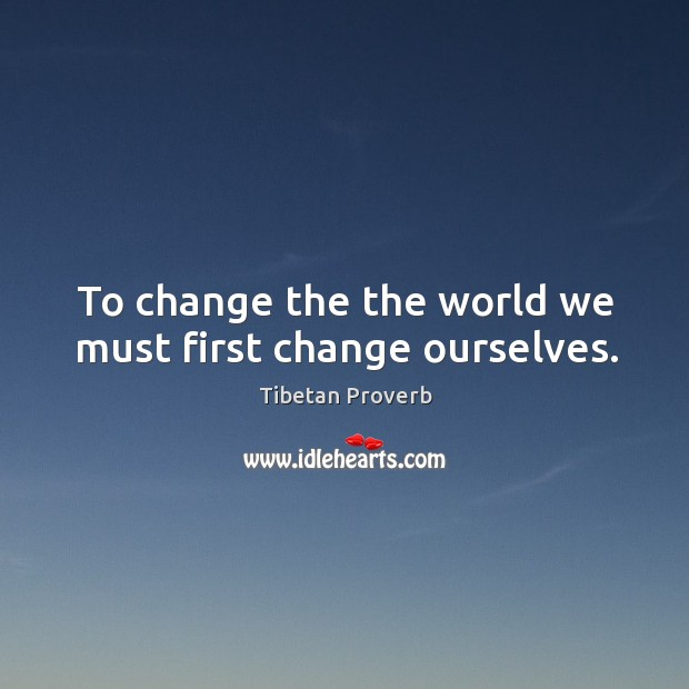 To change the the world we must first change ourselves. Tibetan Proverbs Image