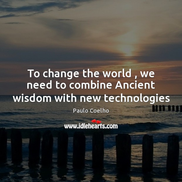 Image, To change the world , we need to combine Ancient wisdom with new technologies