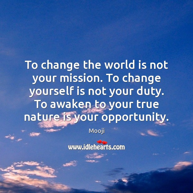 To change the world is not your mission. To change yourself is Mooji Picture Quote