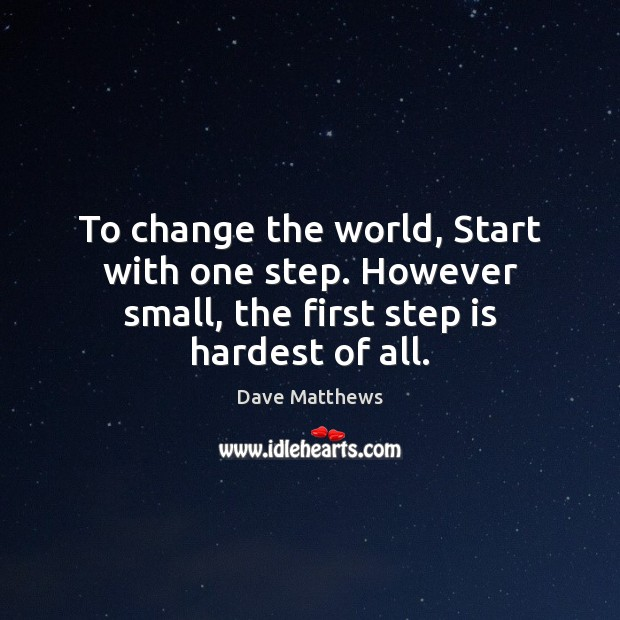 To change the world, Start with one step. However small, the first step is hardest of all. Image