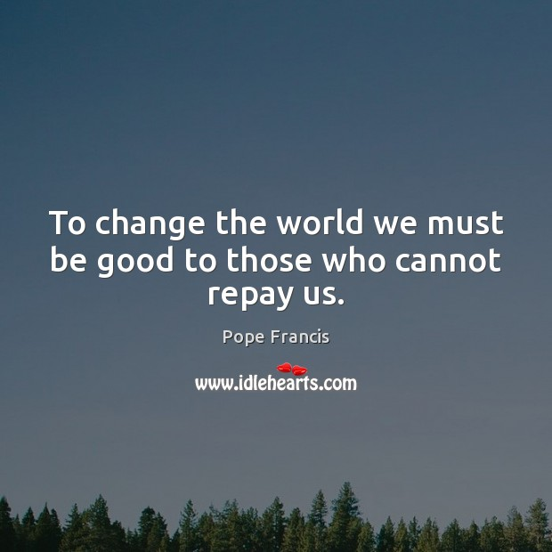 To change the world we must be good to those who cannot repay us. Image