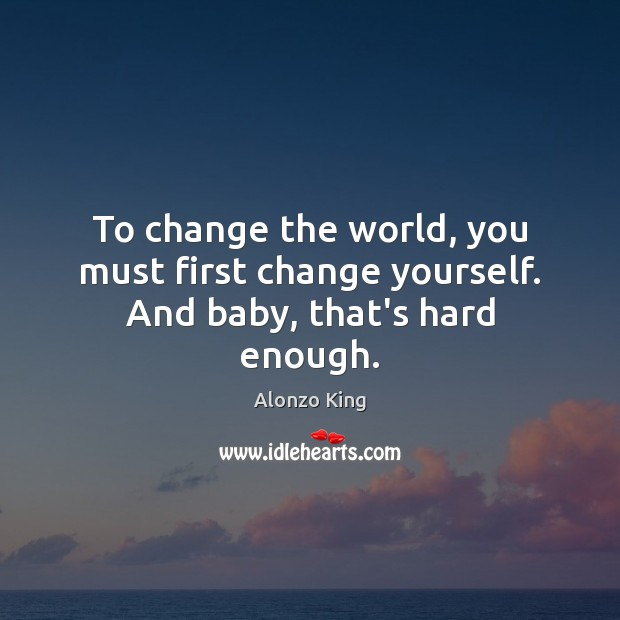 Image, To change the world, you must first change yourself. And baby, that's hard enough.