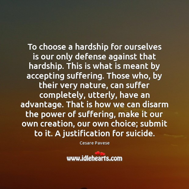 To choose a hardship for ourselves is our only defense against that Cesare Pavese Picture Quote