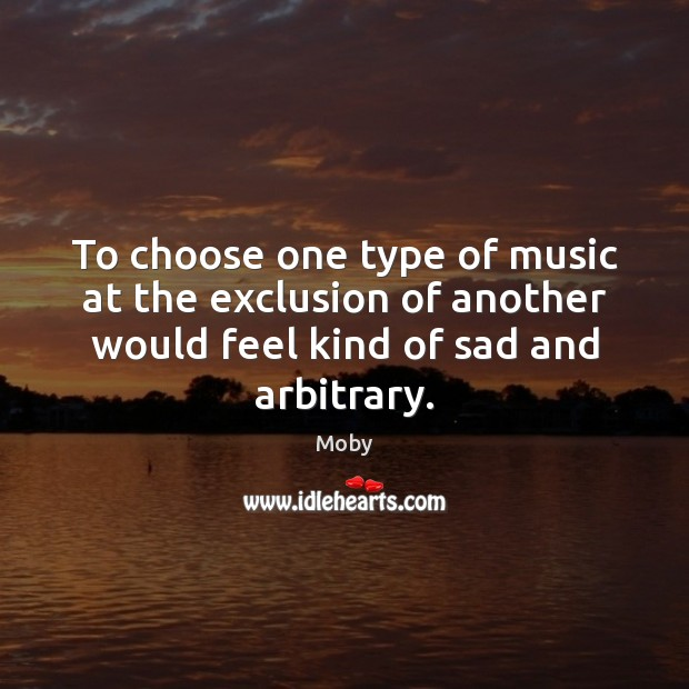 To choose one type of music at the exclusion of another would Image