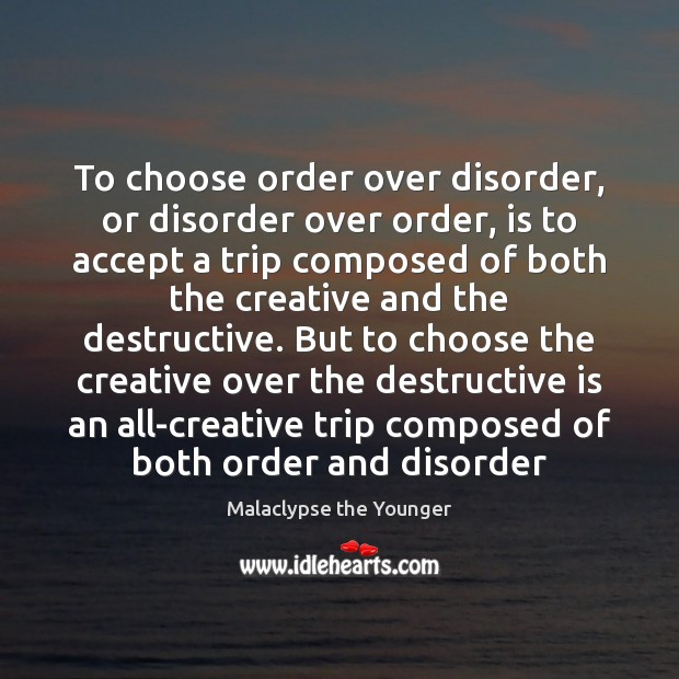 To choose order over disorder, or disorder over order, is to accept Image