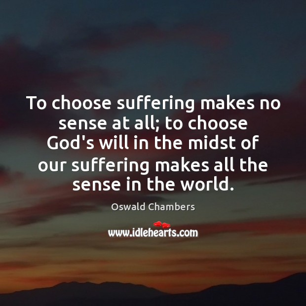 To choose suffering makes no sense at all; to choose God's will Oswald Chambers Picture Quote