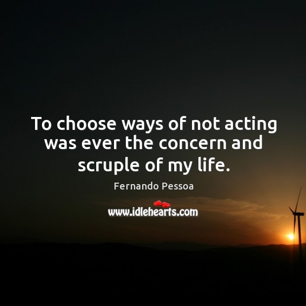 Image, To choose ways of not acting was ever the concern and scruple of my life.