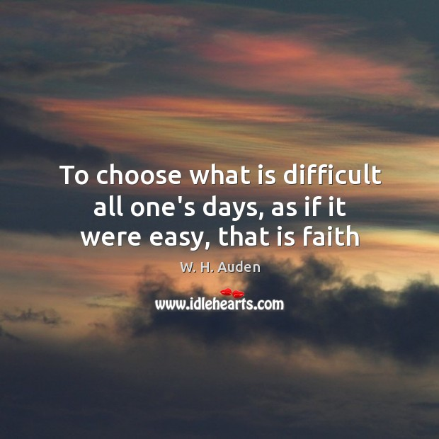 Image, To choose what is difficult all one's days, as if it were easy, that is faith