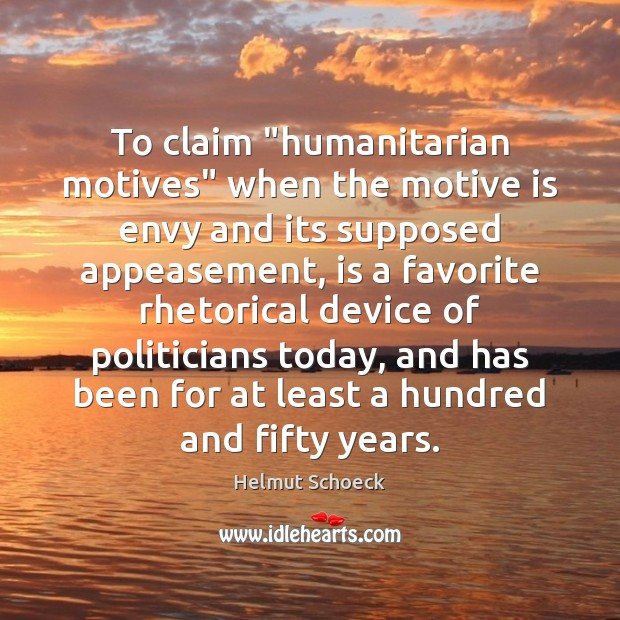 "To claim ""humanitarian motives"" when the motive is envy and its supposed Image"