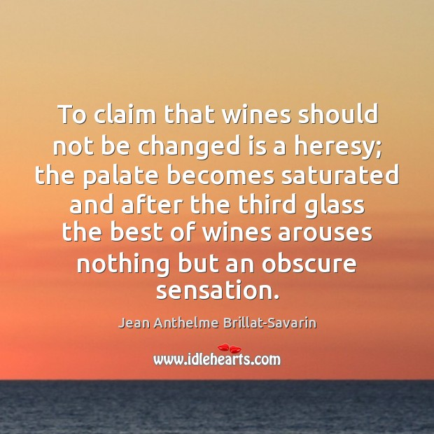 To claim that wines should not be changed is a heresy; the Jean Anthelme Brillat-Savarin Picture Quote