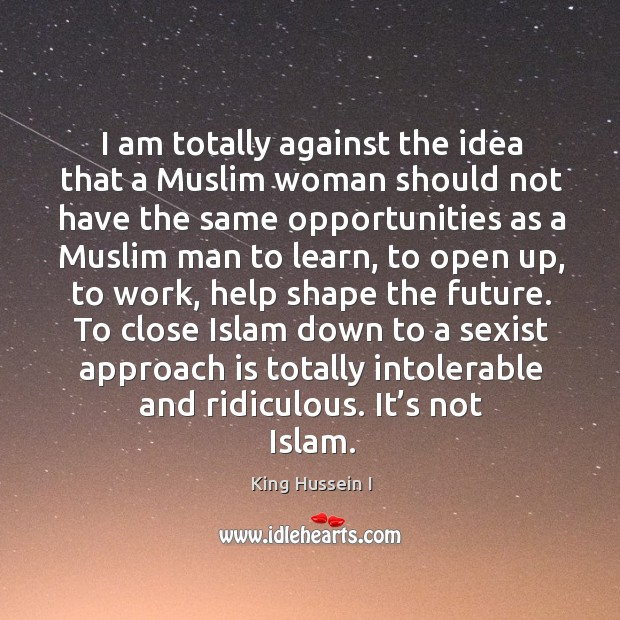 To close islam down to a sexist approach is totally intolerable and ridiculous. It's not islam. King Hussein I Picture Quote