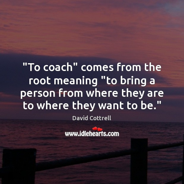 """To coach"" comes from the root meaning ""to bring a person from David Cottrell Picture Quote"