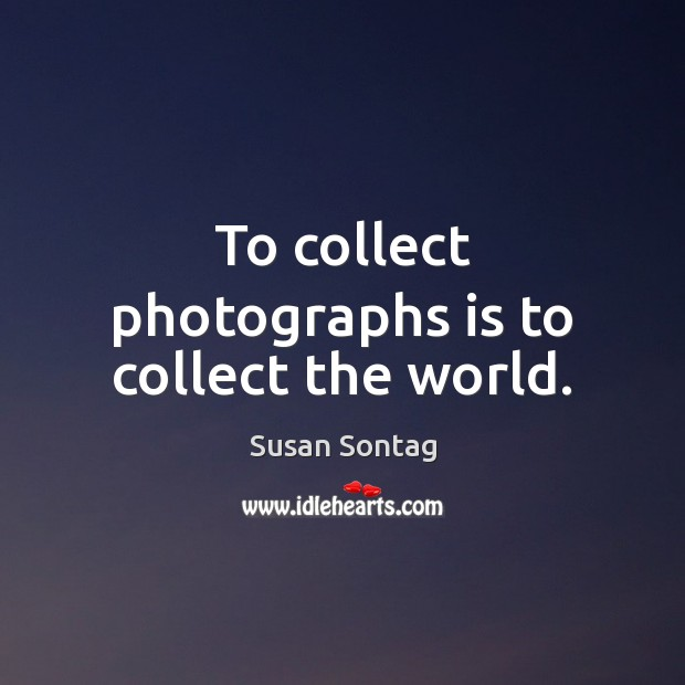 To collect photographs is to collect the world. Image